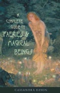 A Complete Guide to Faeries & Magical Beings: Explore the Mystical Realm of the Little People (Paperback)