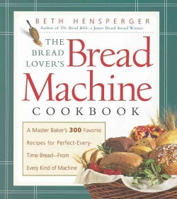 The Bread Lover's Bread Machine Cookbook: A Master Baker's 300 Favorite Recipes for Perfect-Every-Time Bread from... (Paperback)
