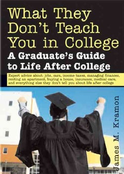 What They Don't Teach You In College: A Graduate's Guide To Life On Your Own (Paperback)