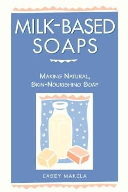 Milk-Based Soaps: Making Natural, Skin-Nourishing Soap (Paperback)