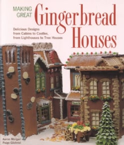 Making Great Gingerbread Houses: Delicious Designs from Cabins to Castles, from Lighthouses to Tree Houses (Paperback)