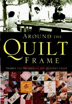 Around the Quilt Frame: Stories And Musings on the Quilter's Craft (Hardcover)