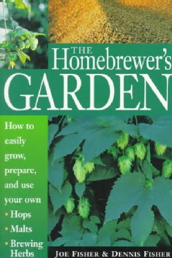 The Homebrewer's Garden: How to Easily Grow, Prepare and Use Your Own Hops, Brewing Herbs, Malts (Paperback)