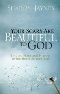 Your Scars Are Beautiful to God: Finding Peace and Purpose in the Hurts of Your Past (Paperback)