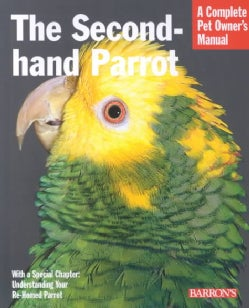 The Second-Hand Parrot: Everything About Adoption, Housing, Feeding, Health Care, Grooming, and Socialization (Paperback)
