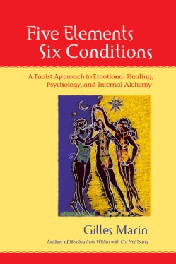 Five Elements, Six Conditions: A Taoist Approach to Emotional Healing, Psychology, And Internal Alchemy (Paperback)