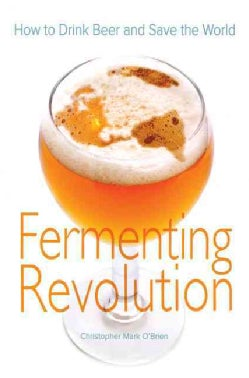 Fermenting Revolution: How to Drink Beer And Save the World (Paperback)