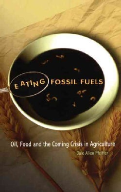 Eating Fossil Fuels: Oil, Food And the Coming Crisis in Agriculture (Paperback)