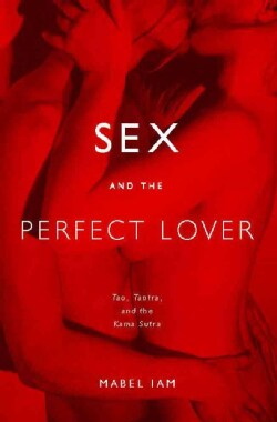 Sex And the Perfect Lover: Tao, Tantra, And the Kama Sutra (Paperback)