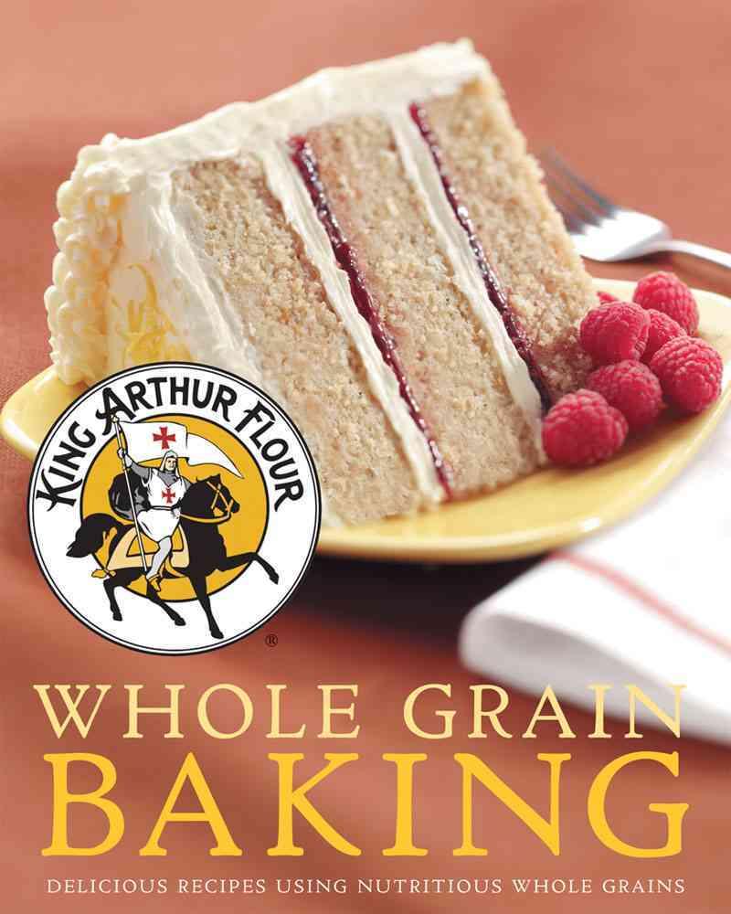 King Arthur Flour Whole Grain Baking: Delicious Recipes Using Nutritious Whole Grains (Hardcover)