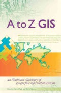 A to Z GIS: An Illustrated Dictionary of Geographic Information Systems (Paperback)