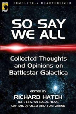 So Say We All: An Unauthorized Collection of Thoughts and Opinions on Battlestar Galactica (Paperback)