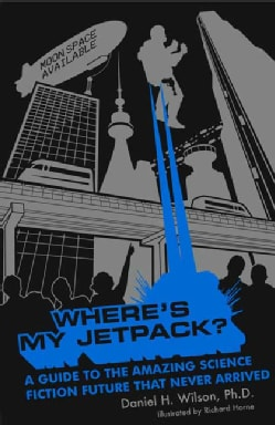 Where's My Jetpack?: A Guide to the Amazing Science Fiction Future that Never Arrived (Paperback)