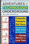 Adventures from the Technology Underground: Catapults, Pulsejets, Rail Guns, Flamethrowers, Tesla Coils, Air Cann... (Paperback)