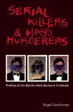 Serial Killers And Mass Murderers: Profiles of the World's Most Barbaric Criminals (Paperback)