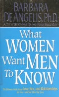 What Women Want Men to Know: The Ultimate Book About Love, Sex, and Relationships for You-And the Man You Love (Paperback)