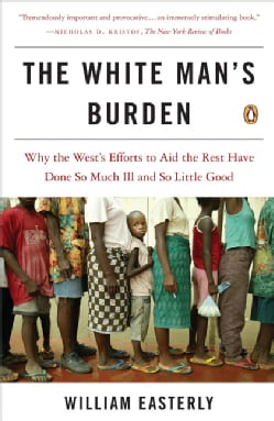 The White Man's Burden: Why the West's Efforts to Aid the Rest Have Done So Much Ill and So Little Good (Paperback)
