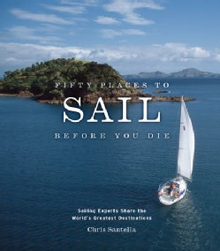 Fifty Places to Sail Before You Die: Sailing Experts Share the World's Greatest Destinations (Hardcover)