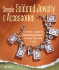Simple Soldered Jewelry & Accessories: A Crafter's Guide to Fashioning Necklaces, Earrings, Bracelets & More (Hardcover)