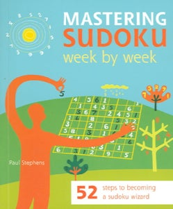Mastering Sudoku Week by Week: 52 Steps to Becoming a Sudoku Wizard (Paperback)