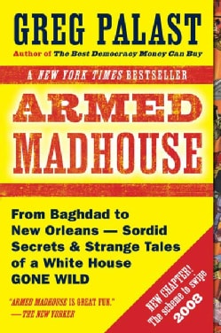 Armed Madhouse: From Baghdad to New Orleans-Sordid Secrets & Strange Tales of a White House Gone Wild (Paperback)