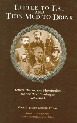 Little to Eat and Thin Mud to Drink: Letters, Diaries, and Memoirs from the Red River Campaigns, 18631864 (Hardcover)