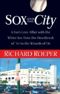 Sox and the City: A Fan's Love Affair with the White Sox from the Heartbreak of '67 to the Wizards of Oz (Paperback)