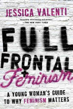 Full Frontal Feminism: A Young Woman's Guide to Why Feminism Matters (Paperback)