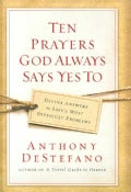 Ten Prayers God Always Says Yes to: Divine Answers to Life's Most Difficult Problems (Hardcover)