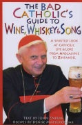 The Bad Catholic's Guide to Wine, Whiskey & Song: A Spirited Look at Catholic Life and Lore, from Apocalypse to Z... (Paperback)