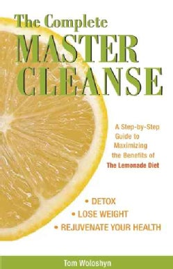 The Complete Master Cleanse: A Step-by-Step Guide to Maximizing the Benefits of the Lemonade Diet (Paperback)