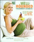 The Well-Rounded Pregnancy Cookbook: Give Your Baby a Healthy Start With 100 Recipes That Adapt to Fit How You Feel (Paperback)