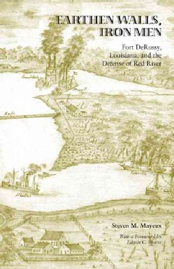 Earthen Walls, Iron Men: Fort DeRussy, Louisiana and the Defense of Red River (Hardcover)
