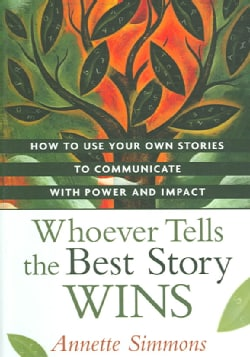 Whoever Tells the Best Story Wins: How to Use Your Own Stories to Communicate With Power and Impact (Hardcover)