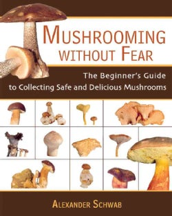 Mushrooming Without Fear: The Beginner's Guide To Collecting Safe And Delicious Mushrooms (Paperback)