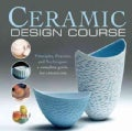 Ceramic Design Course: Principles, Practice, and Techniques: a Complete Course for Ceramicists (Paperback)