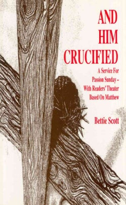 And Him Crucified: A Service for Passion Sunday, With Readers' Theater Based on Matthew (Hardcover)