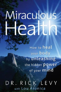 Miraculous Health: How to Heal Your Body by Unleashing the Hidden Power of Your Mind (Hardcover)