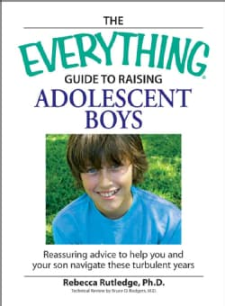 The Everything Guide to Raising Adolescent Boys: An Essential Guide to Bringing Up Happy, Healthy Boys in Today's... (Paperback)