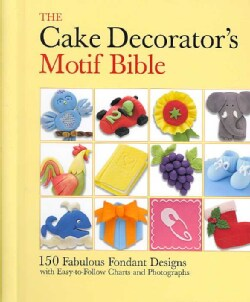 The Cake Decorator's Motif Bible: 150 Fabulous Fondant Designs With Easy-To-follow Charts and Photographs (Hardcover)