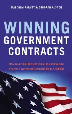 Winning Government Contracts: How Your Small Business Can Find and Secure Federal Government Contracts Up to $100... (Paperback)