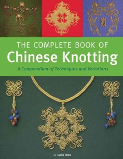 The Complete Book of Chinese Knotting: A Compendium of Techniques and Variations (Hardcover)
