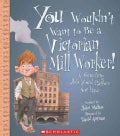 You Wouldn't Want to Be a Victorian Mill Worker!: A Grueling Job You'd Rather Not Have (Paperback)