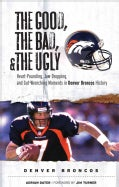 The Good, the Bad, and the Ugly Denver Broncos: Heart-Pounding, Jaw-Dropping, and Gut-Wwrenching Moments from Den... (Hardcover)