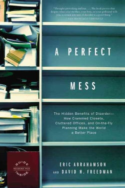 A Perfect Mess: The Hidden Benefits of Disorder : How Crammed Closets, Cluttered Offices, and On-the-Fly Planning... (Paperback)