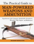 The Practical Guide to Man-Powered Weapons and Ammunition: Experiments With Catapults, Musketballs, Stonebows, Bl... (Paperback)