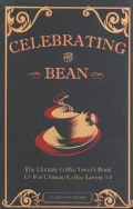 Celebrating the Bean: The Ultimate Coffee Lover's Book for Ultimate Coffee Lovers (Paperback)