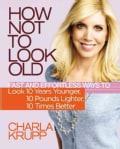How Not to Look Old: Fast and Effortless Ways to Look 10 Years Younger, 10 Pounds Lighter, 10 Times Better (Hardcover)