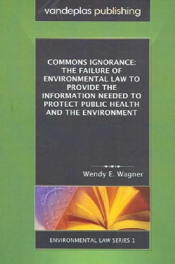 Commons Ignorance: The Failure of Environmental Law to Provide the Information Needed to Protect Public Health an... (Paperback)
