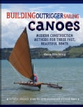 Building Outrigger Sailing Canoes: Modern Construction Methods for Three Fast, Beautiful Boats (Paperback)